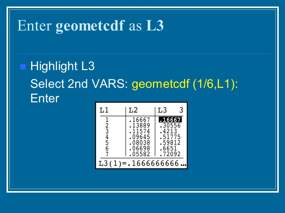 Enter geometcdf as L3 Highlight L3 Select 2nd VARS: geometcdf (1/6,L1): Enter
