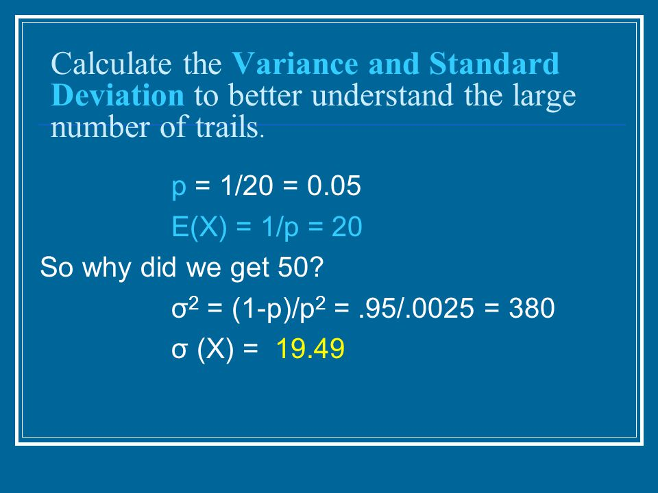 Calculate the Variance and Standard Deviation to better understand the large number of trails.