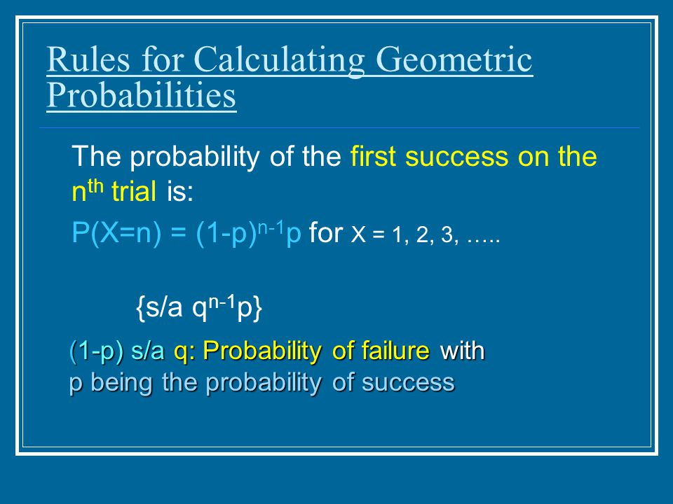 Rules for Calculating Geometric Probabilities The probability of the first success on the n th trial is: P(X=n) = (1-p) n-1 p for X = 1, 2, 3, …..