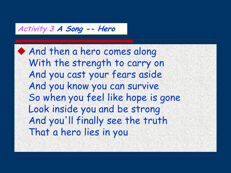  And then a hero comes along With the strength to carry on And you cast your fears aside And you know you can survive So when you feel like hope is gone Look inside you and be strong And you ll finally see the truth That a hero lies in you Activity 3 A Song -- Hero