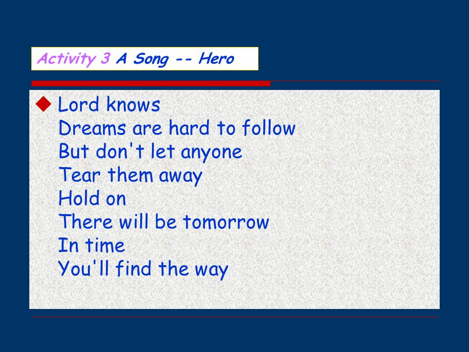  Lord knows Dreams are hard to follow But don t let anyone Tear them away Hold on There will be tomorrow In time You ll find the way Activity 3 A Song -- Hero