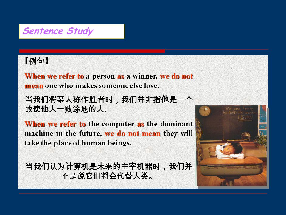 【例句】 Sentence Study When we refer to a person as a winner, we do not mean one who makes someone else lose.
