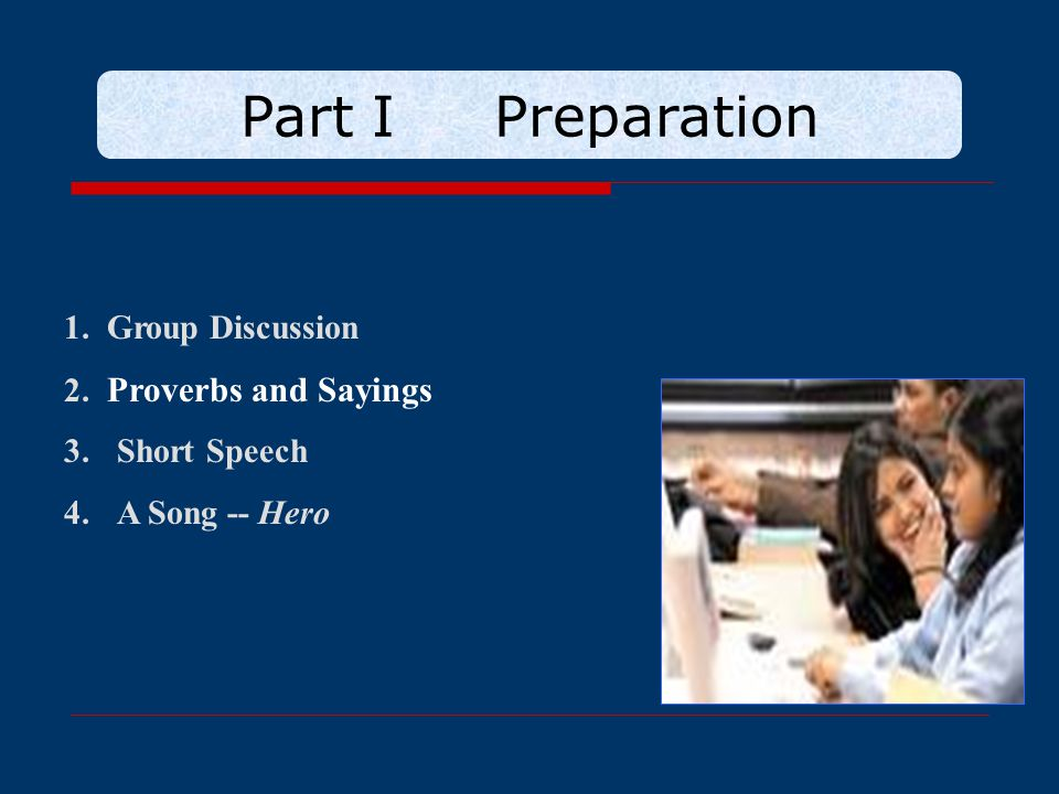 Part I Preparation 1. Group Discussion 2. Proverbs and Sayings 3.Short Speech 4.A Song -- Hero