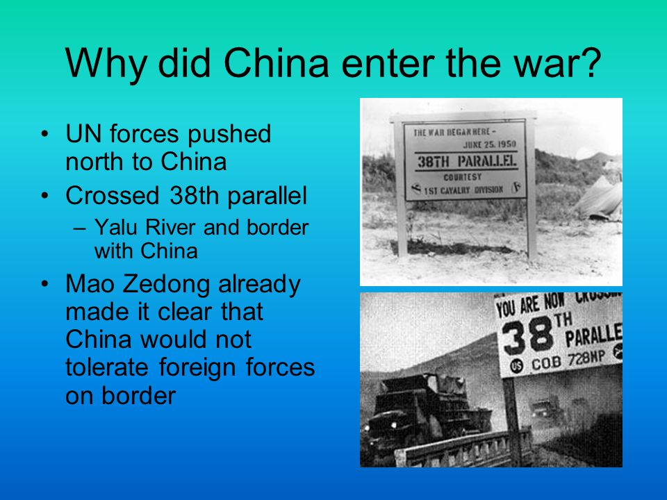 Why did China enter the war? UN forces pushed north to China Crossed 38th parallel –Yalu River and border with China Mao Zedong already made it clear