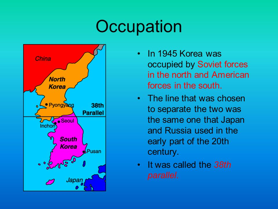 Occupation In 1945 Korea was occupied by Soviet forces in the north and American forces in the south. The line that was chosen to separate the two was