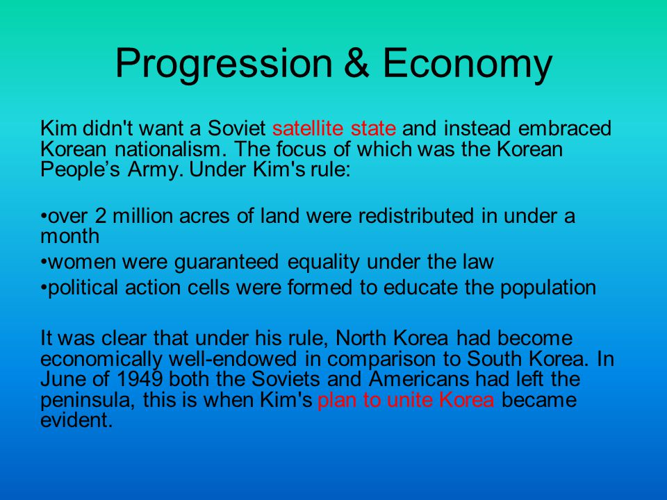 Progression & Economy Kim didn't want a Soviet satellite state and instead embraced Korean nationalism. The focus of which was the Korean People's Arm