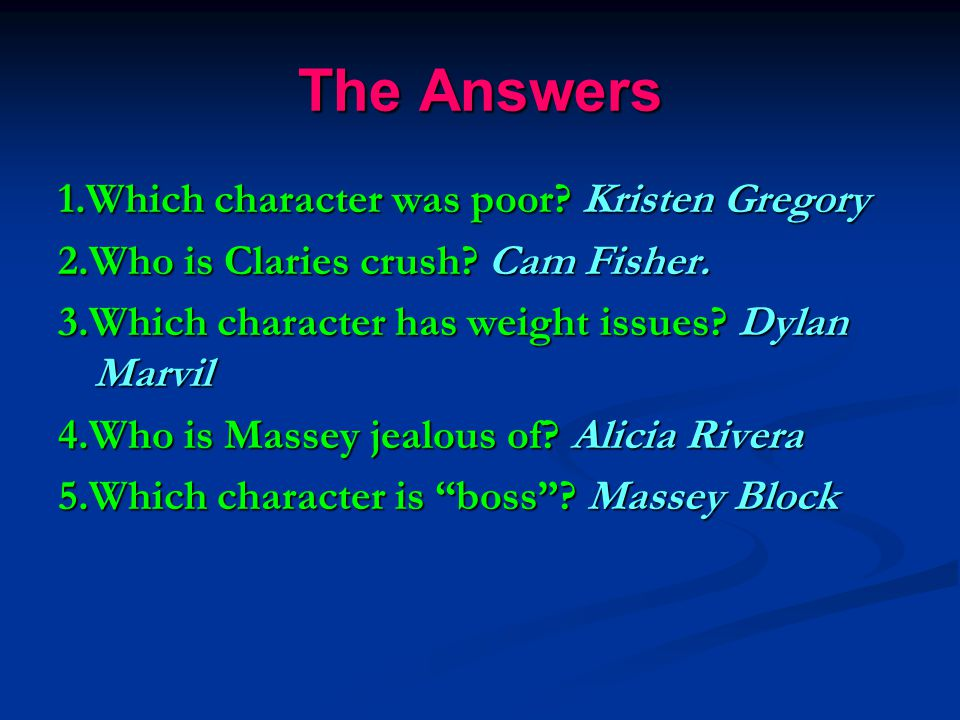 The Answers 1.Which character was poor? Kristen Gregory 2.Who is Claries crush? Cam Fisher. 3.Which character has weight issues? Dylan Marvil 4.Who is