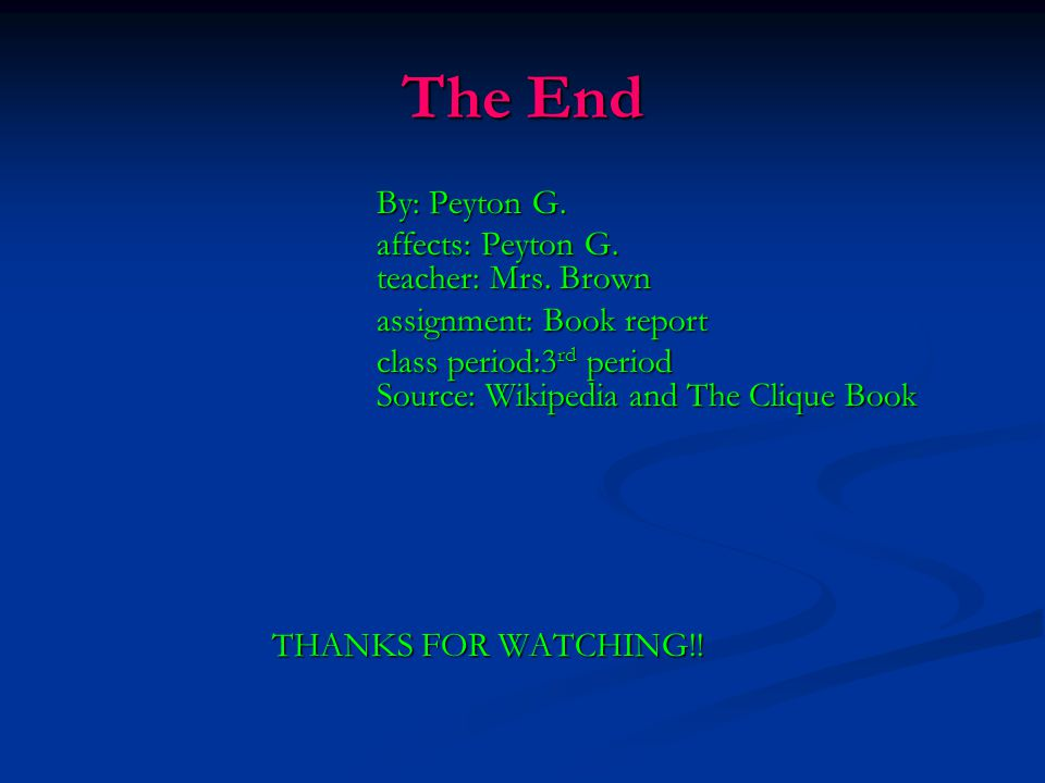 The End By: Peyton G. affects: Peyton G. teacher: Mrs. Brown assignment: Book report class period:3 rd period Source: Wikipedia and The Clique Book TH