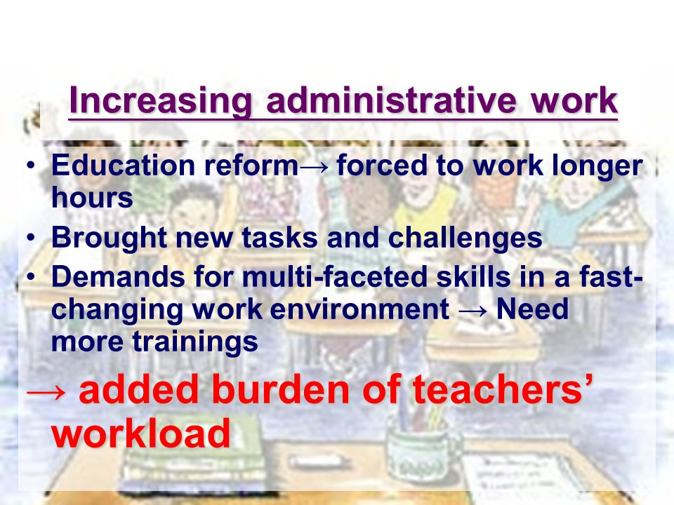 Increasing administrative work Education reform→ forced to work longer hours Brought new tasks and challenges Demands for multi-faceted skills in a fast- changing work environment → Need more trainings → added burden of teachers' workload