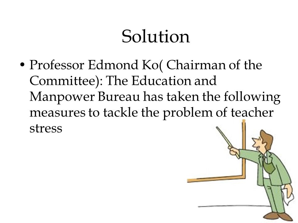 Solution Professor Edmond Ko( Chairman of the Committee): The Education and Manpower Bureau has taken the following measures to tackle the problem of teacher stress