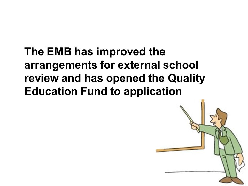 The EMB has improved the arrangements for external school review and has opened the Quality Education Fund to application