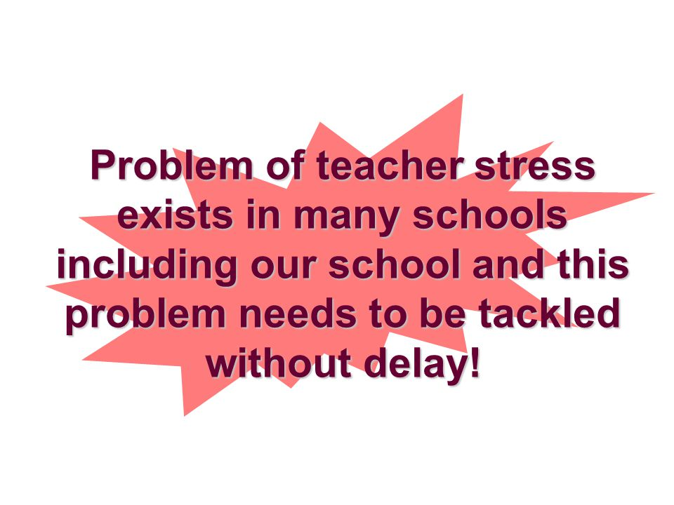 Problem of teacher stress exists in many schools including our school and this problem needs to be tackled without delay!