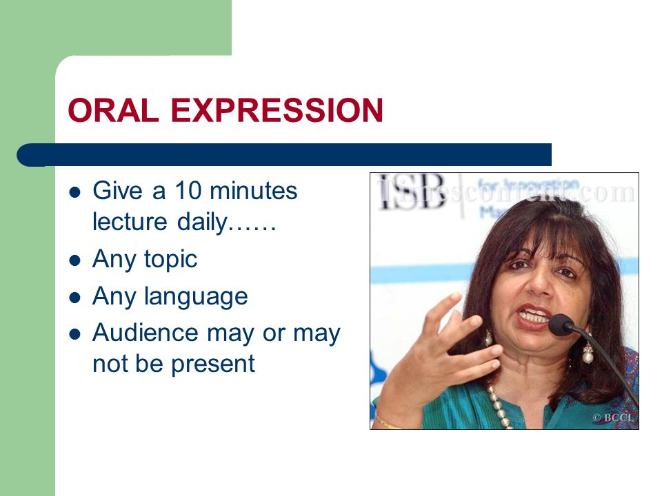 ORAL EXPRESSION Give a 10 minutes lecture daily…… Any topic Any language Audience may or may not be present