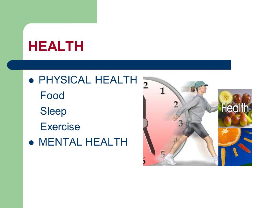 HEALTH PHYSICAL HEALTH Food Sleep Exercise MENTAL HEALTH