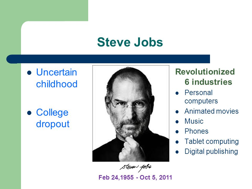 Steve Jobs Revolutionized 6 industries Personal computers Animated movies Music Phones Tablet computing Digital publishing Uncertain childhood College dropout Feb 24,1955 - Oct 5, 2011