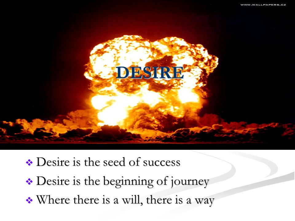 DESIRE  Desire is the seed of success  Desire is the beginning of journey  Where there is a will, there is a way
