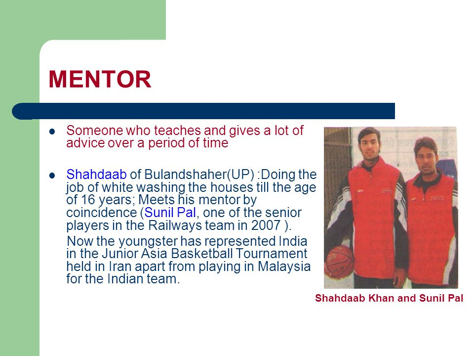 MENTOR Someone who teaches and gives a lot of advice over a period of time Shahdaab of Bulandshaher(UP) :Doing the job of white washing the houses till the age of 16 years; Meets his mentor by coincidence (Sunil Pal, one of the senior players in the Railways team in 2007 ).