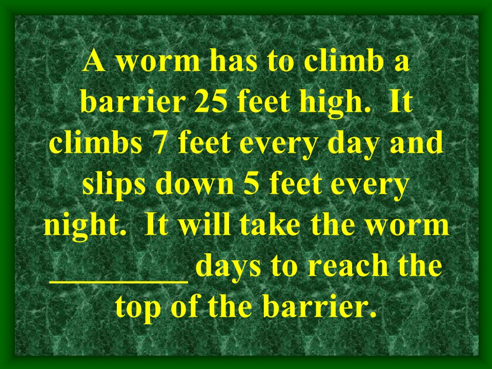 A worm has to climb a barrier 25 feet high. It climbs 7 feet every day and slips down 5 feet every night. It will take the worm ________ days to reach