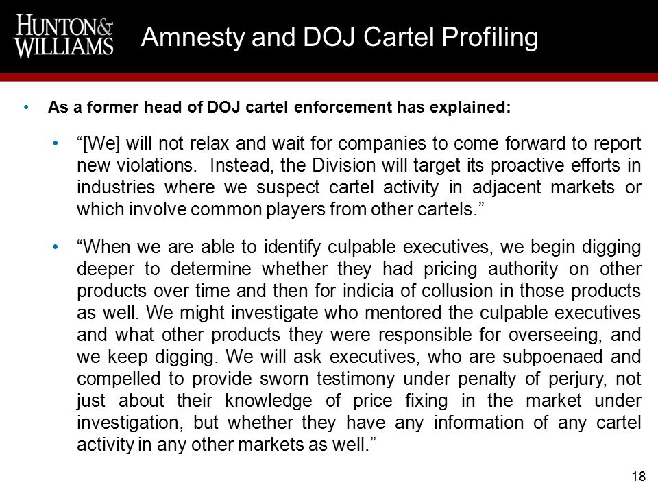 18 Amnesty and DOJ Cartel Profiling As a former head of DOJ cartel enforcement has explained: [We] will not relax and wait for companies to come forward to report new violations.