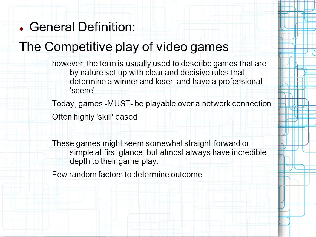 General Definition: The Competitive play of video games however, the term is usually used to describe games that are by nature set up with clear and decisive rules that determine a winner and loser, and have a professional scene Today, games -MUST- be playable over a network connection Often highly skill based These games might seem somewhat straight-forward or simple at first glance, but almost always have incredible depth to their game-play.