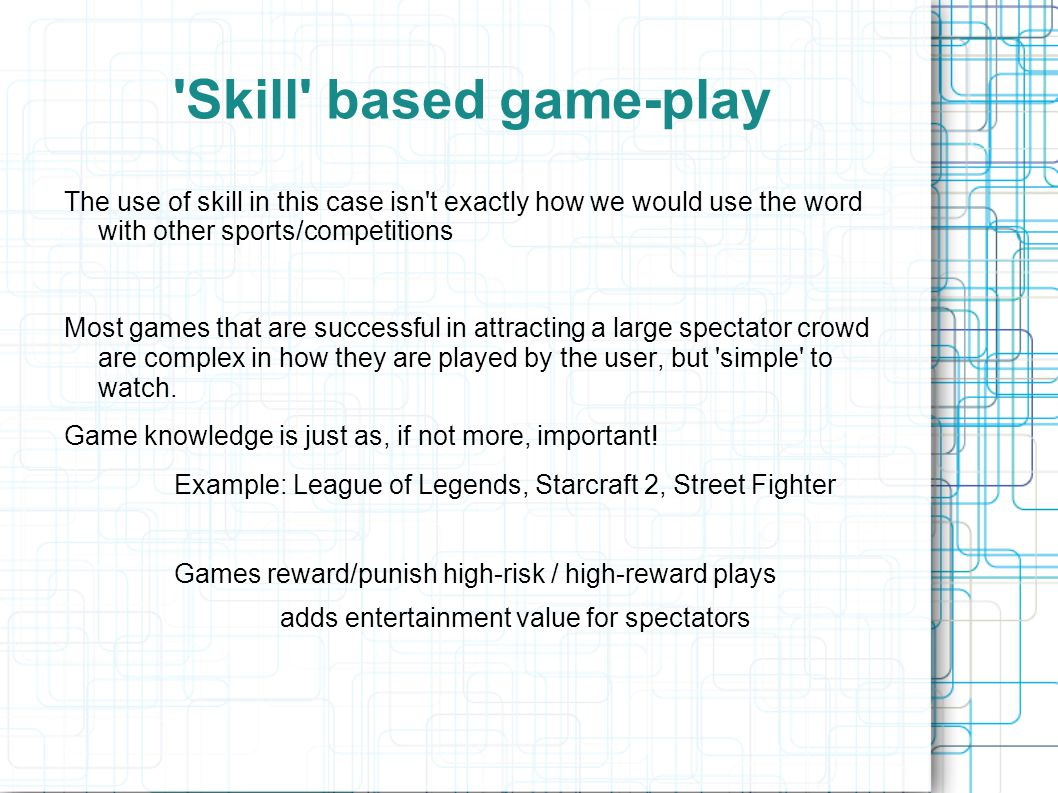 Skill based game-play The use of skill in this case isn t exactly how we would use the word with other sports/competitions Most games that are successful in attracting a large spectator crowd are complex in how they are played by the user, but simple to watch.