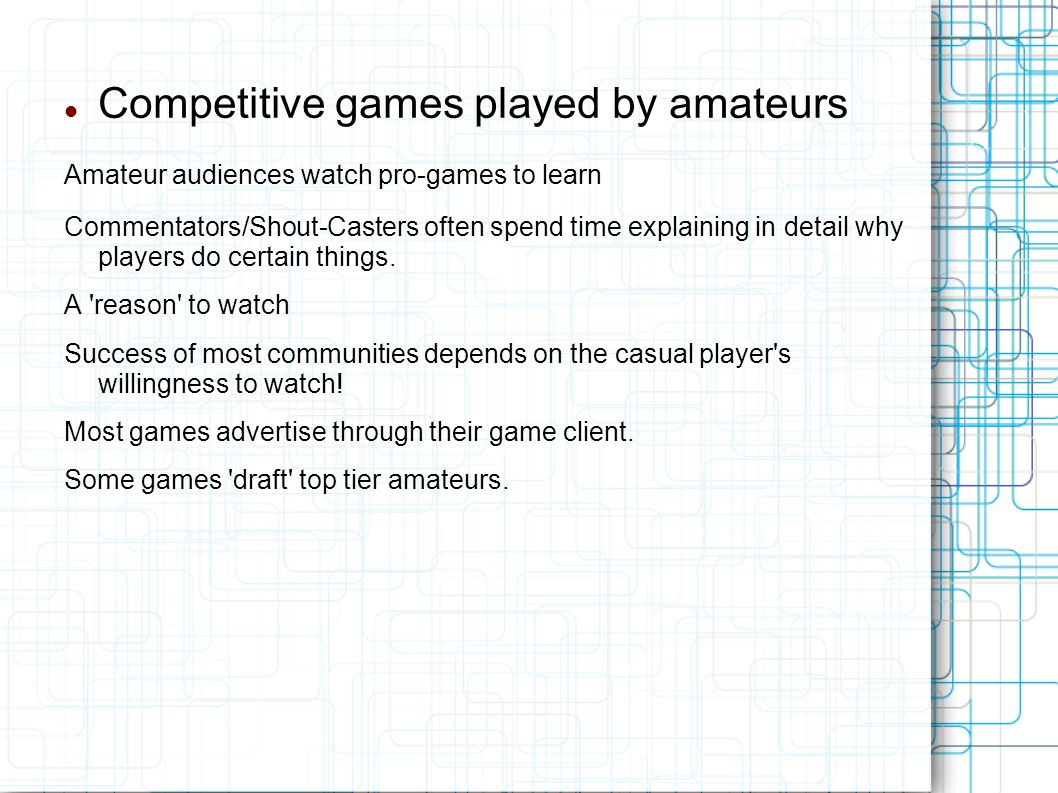 Competitive games played by amateurs Amateur audiences watch pro-games to learn Commentators/Shout-Casters often spend time explaining in detail why players do certain things.
