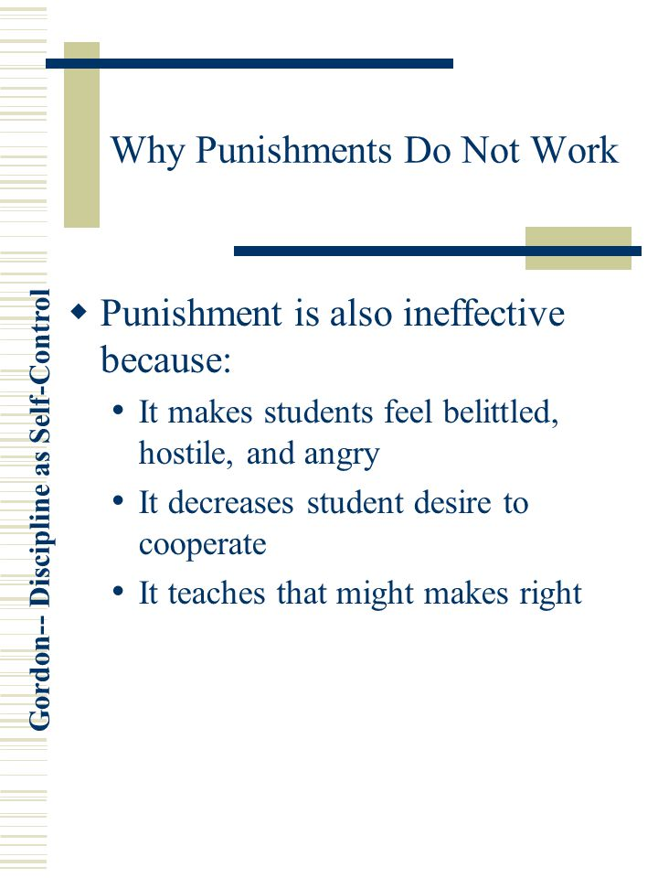 Gordon-- Discipline as Self-Control Why Punishments Do Not Work  Punishment is also ineffective because: It makes students feel belittled, hostile, and angry It decreases student desire to cooperate It teaches that might makes right