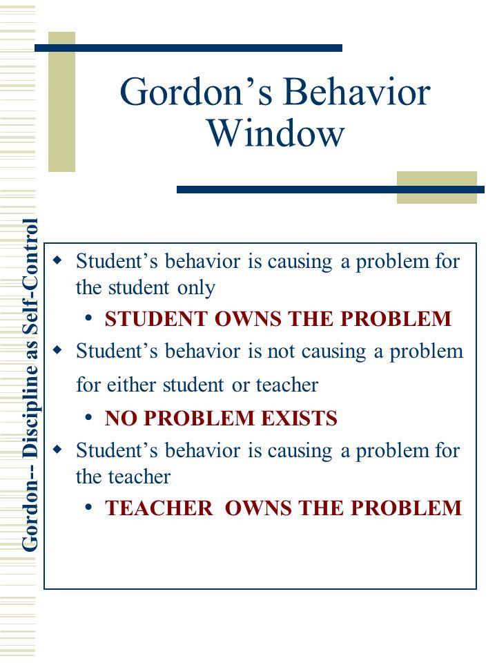 Gordon-- Discipline as Self-Control Gordon's Behavior Window  Student's behavior is causing a problem for the student only STUDENT OWNS THE PROBLEM  Student's behavior is not causing a problem for either student or teacher NO PROBLEM EXISTS  Student's behavior is causing a problem for the teacher TEACHER OWNS THE PROBLEM