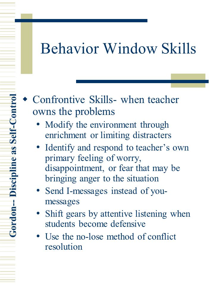 Gordon-- Discipline as Self-Control Behavior Window Skills  Confrontive Skills- when teacher owns the problems Modify the environment through enrichment or limiting distracters Identify and respond to teacher's own primary feeling of worry, disappointment, or fear that may be bringing anger to the situation Send I-messages instead of you- messages Shift gears by attentive listening when students become defensive Use the no-lose method of conflict resolution