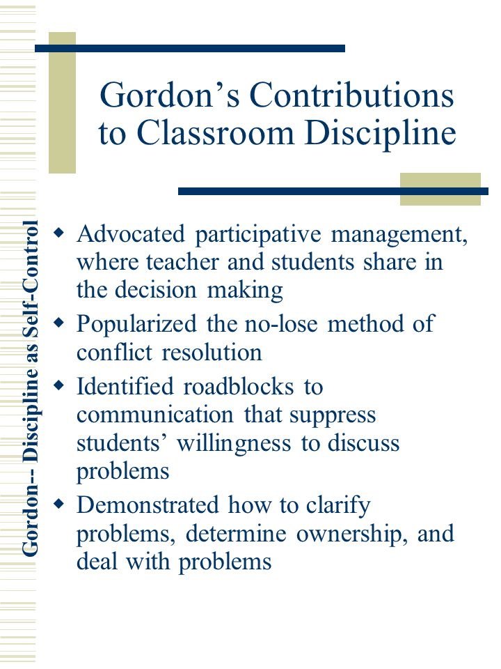 Gordon-- Discipline as Self-Control Gordon's Contributions to Classroom Discipline  Advocated participative management, where teacher and students share in the decision making  Popularized the no-lose method of conflict resolution  Identified roadblocks to communication that suppress students' willingness to discuss problems  Demonstrated how to clarify problems, determine ownership, and deal with problems