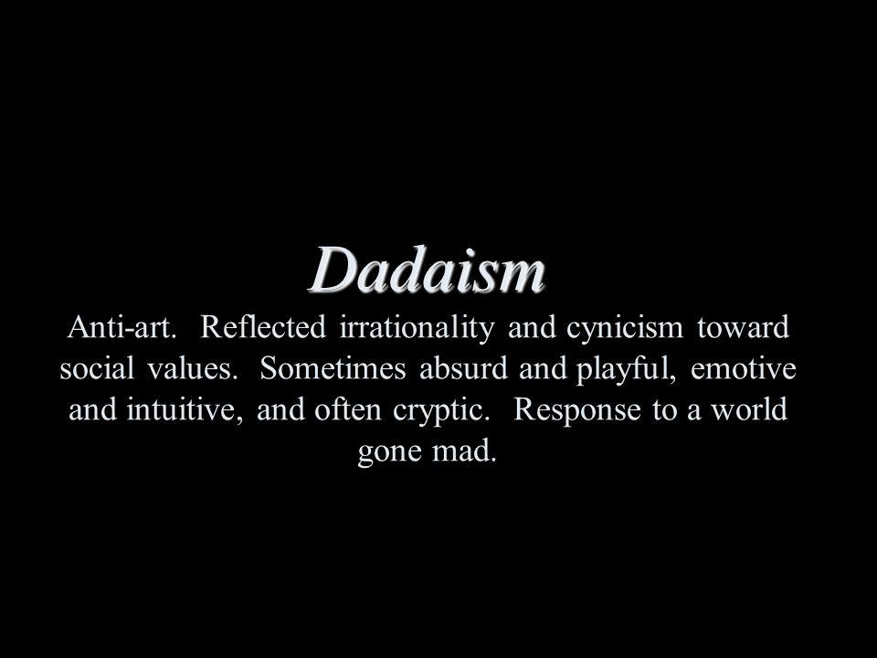 Dadaism Dadaism Anti-art. Reflected irrationality and cynicism toward social values.