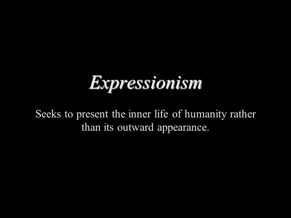 Expressionism Expressionism Seeks to present the inner life of humanity rather than its outward appearance.