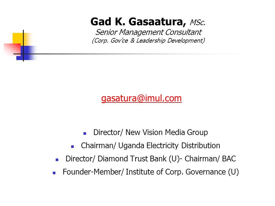 Gad K. Gasaatura, MSc. Senior Management Consultant (Corp. Gov'ce & Leadership Development) gasatura@imul.com Director/ New Vision Media Group Chairma