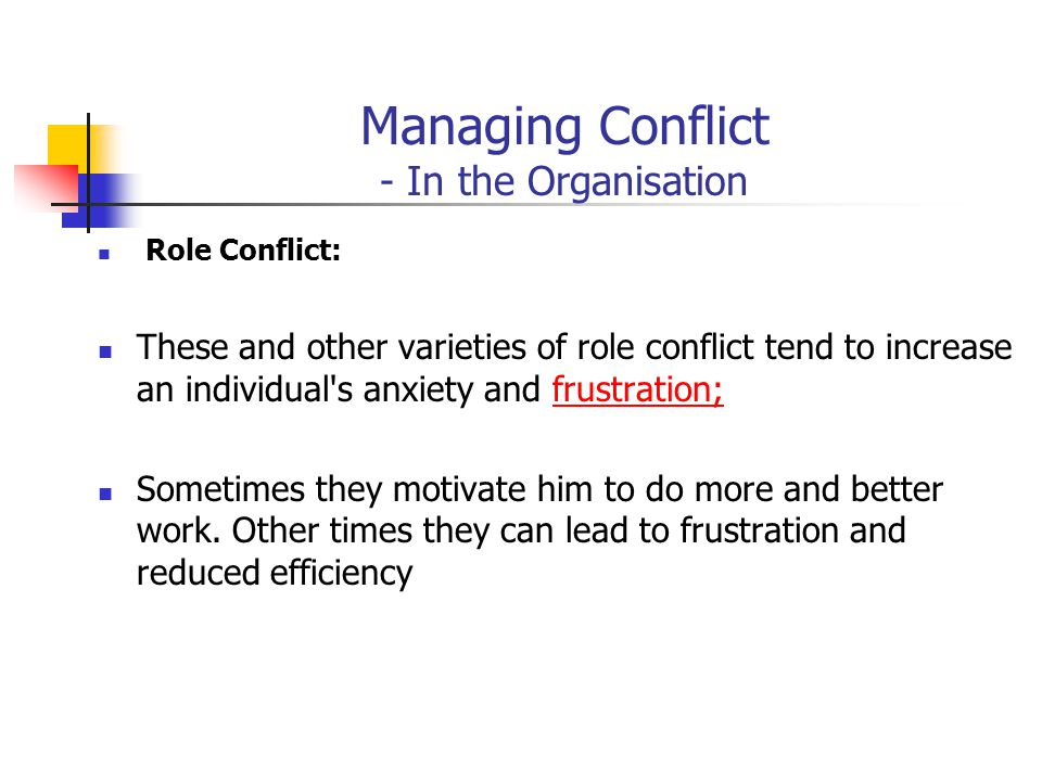 Managing Conflict - In the Organisation Role Conflict: These and other varieties of role conflict tend to increase an individual's anxiety and frustra