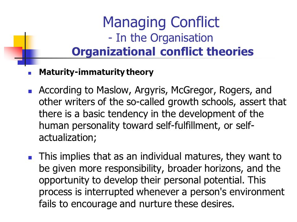 Managing Conflict - In the Organisation Organizational conflict theories Maturity-immaturity theory According to Maslow, Argyris, McGregor, Rogers, an