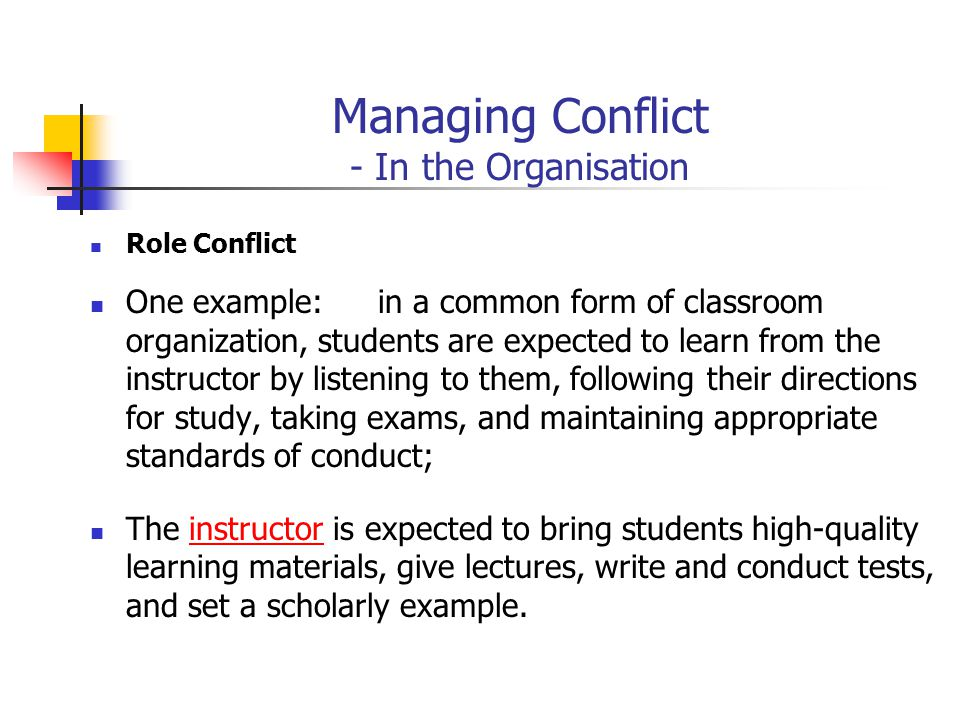 Managing Conflict - In the Organisation Role Conflict One example:in a common form of classroom organization, students are expected to learn from the