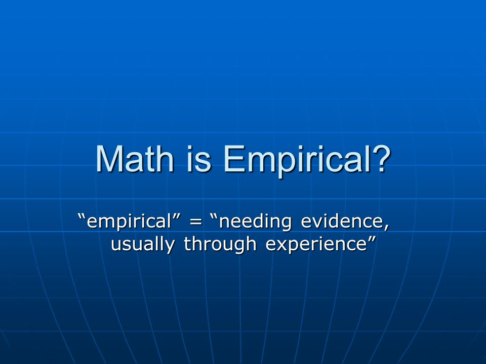 Math is Empirical empirical = needing evidence, usually through experience