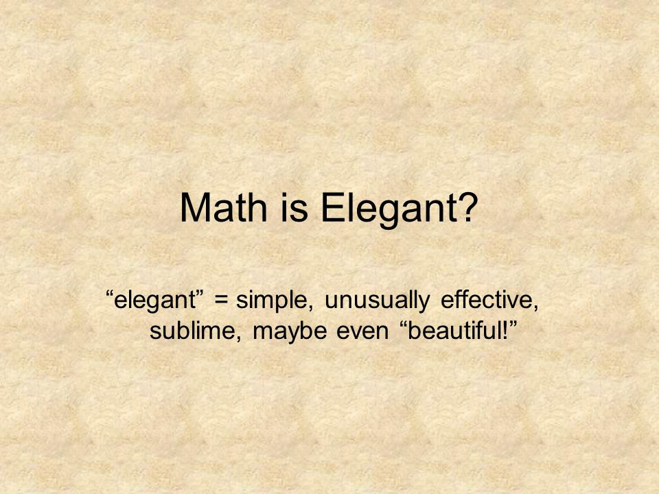 Math is Elegant elegant = simple, unusually effective, sublime, maybe even beautiful!