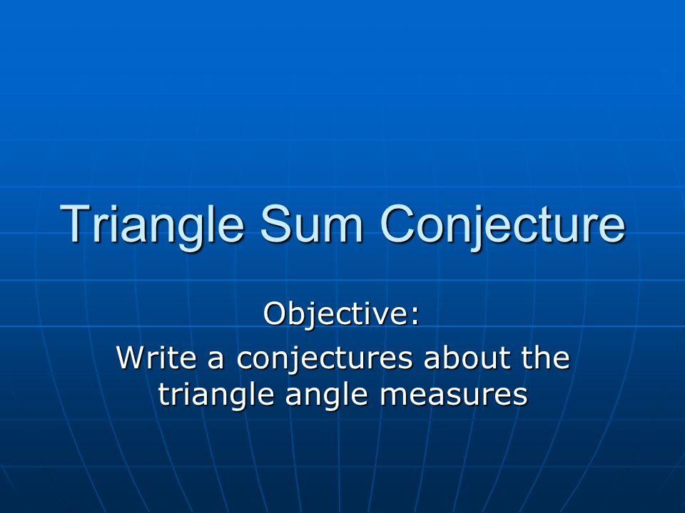 Triangle Sum Conjecture Objective: Write a conjectures about the triangle angle measures