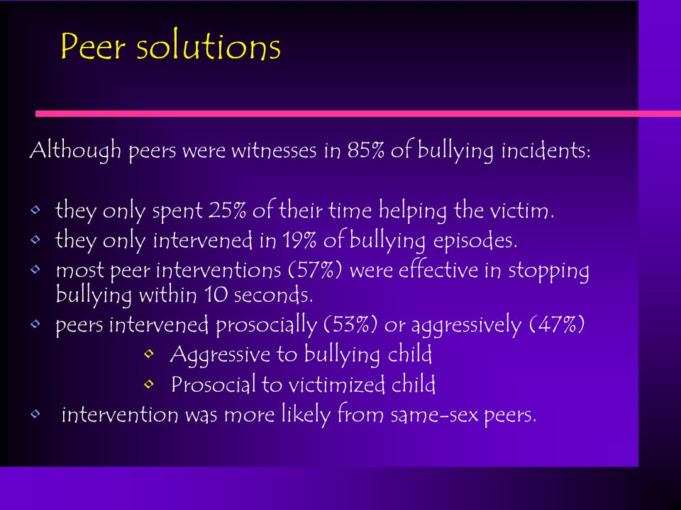 Craig & Pepler: The role of peers in bullying Peers… are present as observers in 85% of bullying episodes intervened on behalf of victim only 11% of the time spent 53% of the time passively watching spent 22% of the time helping the bully shift the affect of the bullying child when they support bullying and/or join in, creating more excitement more happiness more aggression