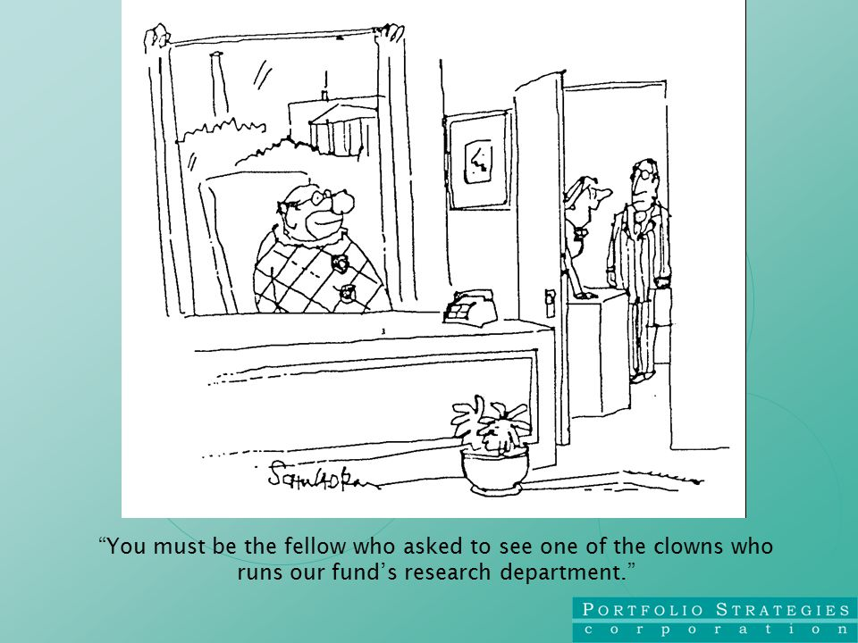 You must be the fellow who asked to see one of the clowns who runs our fund's research department.