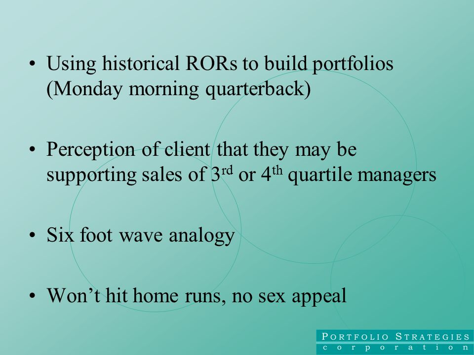 Using historical RORs to build portfolios (Monday morning quarterback) Perception of client that they may be supporting sales of 3 rd or 4 th quartile managers Six foot wave analogy Won't hit home runs, no sex appeal