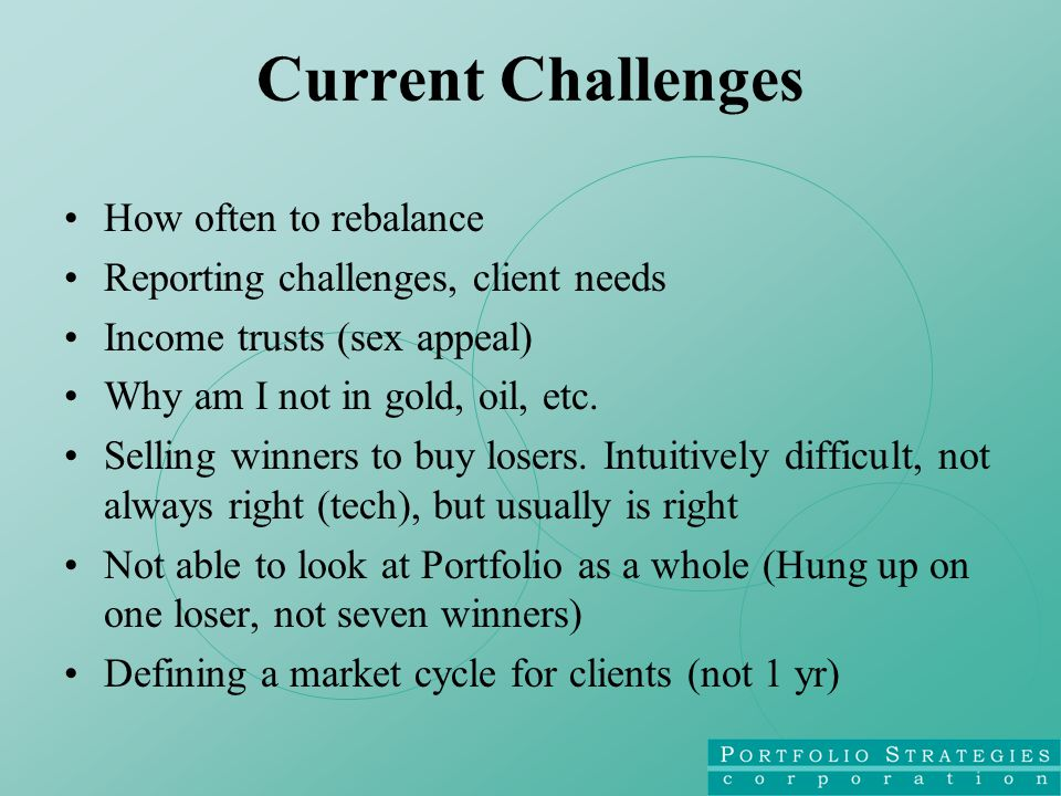 Current Challenges How often to rebalance Reporting challenges, client needs Income trusts (sex appeal) Why am I not in gold, oil, etc.