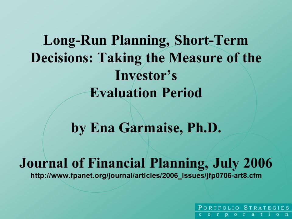 Long-Run Planning, Short-Term Decisions: Taking the Measure of the Investor's Evaluation Period by Ena Garmaise, Ph.D.