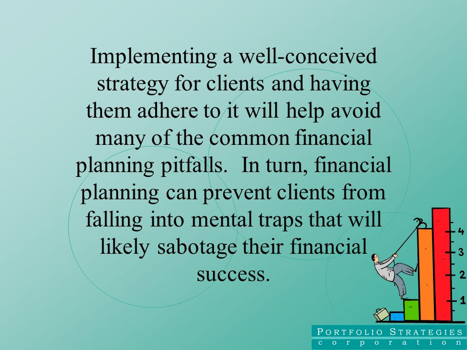 Implementing a well-conceived strategy for clients and having them adhere to it will help avoid many of the common financial planning pitfalls.