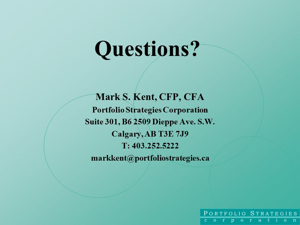 Questions. Mark S. Kent, CFP, CFA Portfolio Strategies Corporation Suite 301, B6 2509 Dieppe Ave.