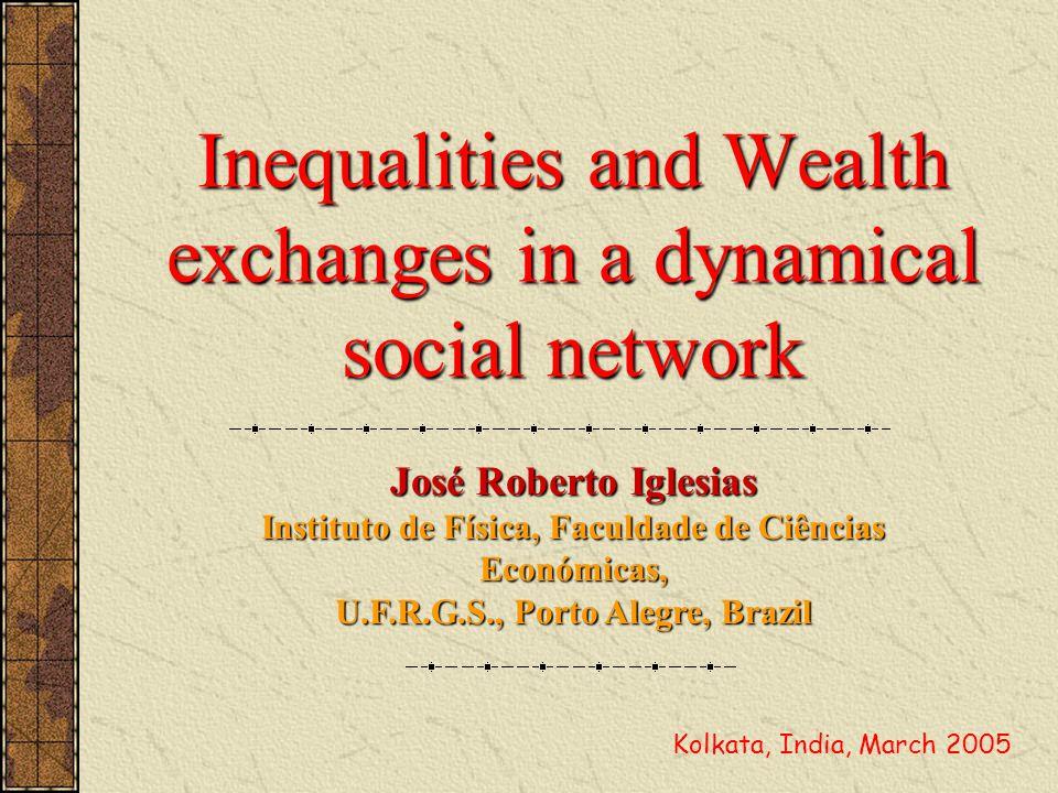 Inequalities and Wealth exchanges in a dynamical social network José Roberto Iglesias Instituto de Física, Faculdade de Ciências Económicas, U.F.R.G.S., Porto Alegre, Brazil Kolkata, India, March 2005