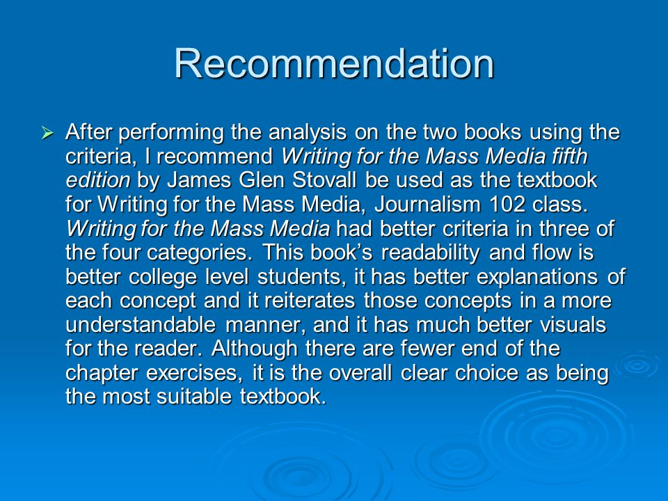 Recommendation  After performing the analysis on the two books using the criteria, I recommend Writing for the Mass Media fifth edition by James Glen Stovall be used as the textbook for Writing for the Mass Media, Journalism 102 class.