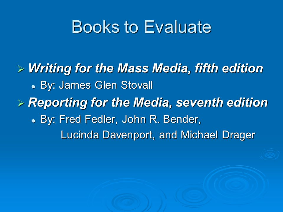 Books to Evaluate  Writing for the Mass Media, fifth edition By: James Glen Stovall By: James Glen Stovall  Reporting for the Media, seventh edition By: Fred Fedler, John R.