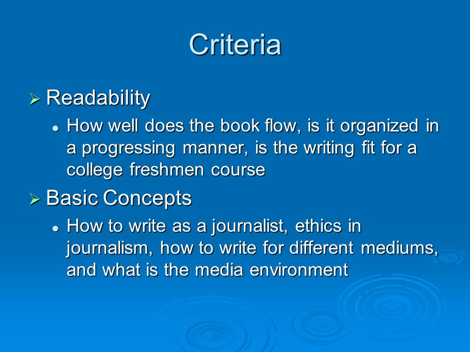 Criteria Continued  Visual Aids Are the understandable, do they coincide with the chapter concepts, are they clearly labeled Are the understandable, do they coincide with the chapter concepts, are they clearly labeled  Chapter Exercises How many exercises are there, do they increase in difficulty, are there answers in the back of the book How many exercises are there, do they increase in difficulty, are there answers in the back of the book